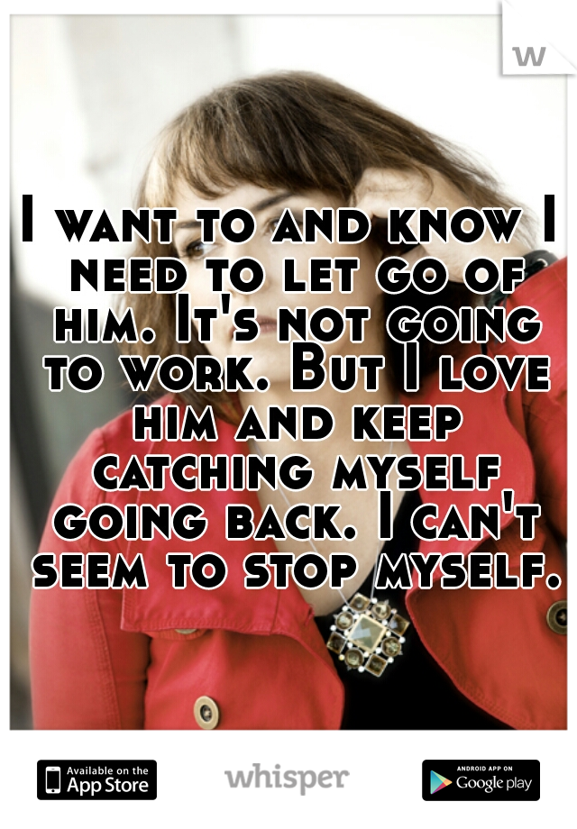I want to and know I need to let go of him. It's not going to work. But I love him and keep catching myself going back. I can't seem to stop myself.