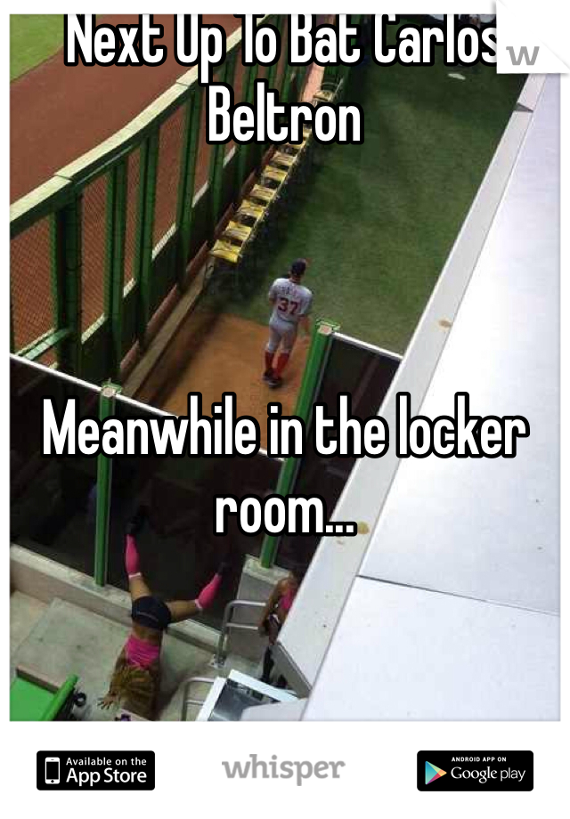 Next Up To Bat Carlos Beltron    Meanwhile in the locker room...