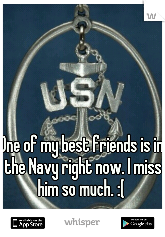 One of my best friends is in the Navy right now. I miss him so much. :(