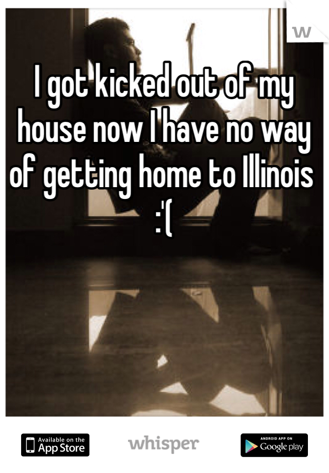 I got kicked out of my house now I have no way of getting home to Illinois :'(