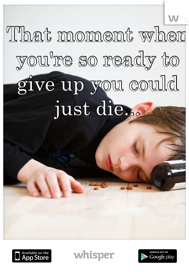 That moment when you're so ready to give up you could just die...