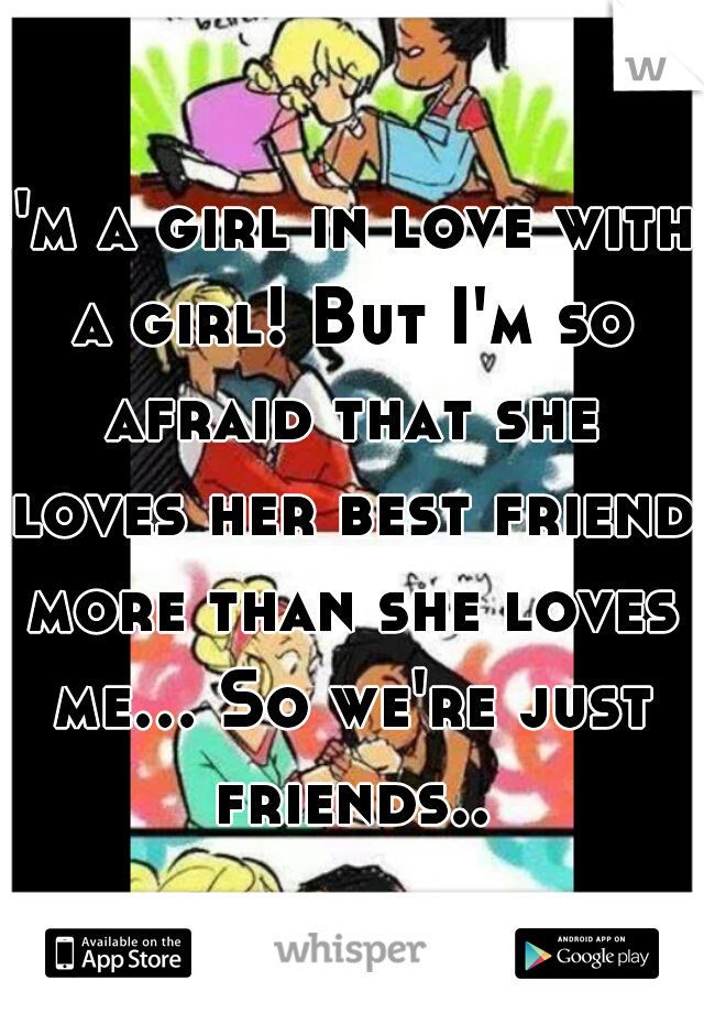 I'm a girl in love with a girl! But I'm so afraid that she loves her best friend more than she loves me... So we're just friends...