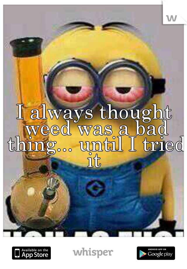 I always thought weed was a bad thing... until I tried it