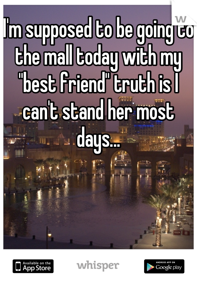 "I'm supposed to be going to the mall today with my ""best friend"" truth is I can't stand her most days..."