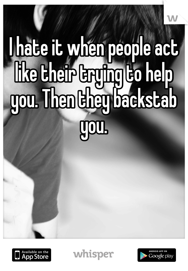 I hate it when people act like their trying to help you. Then they backstab you.
