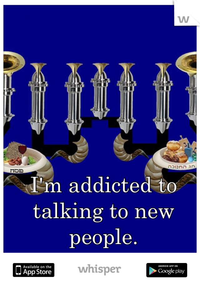 I'm addicted to talking to new people.
