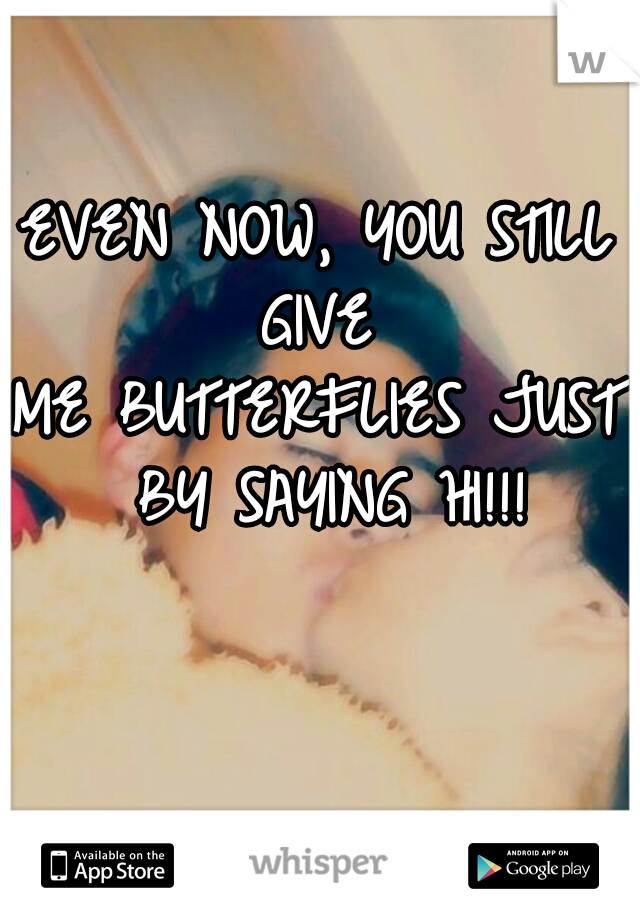 EVEN NOW, YOU STILL GIVE  ME BUTTERFLIES JUST BY SAYING HI!!!