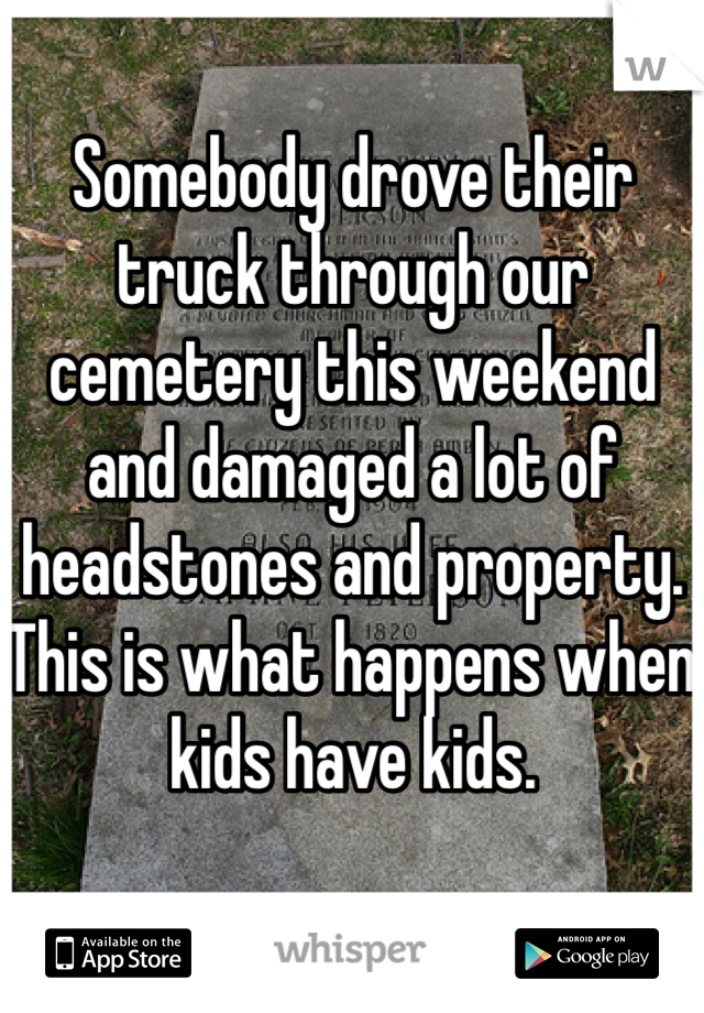 Somebody drove their truck through our cemetery this weekend and damaged a lot of headstones and property. This is what happens when kids have kids.