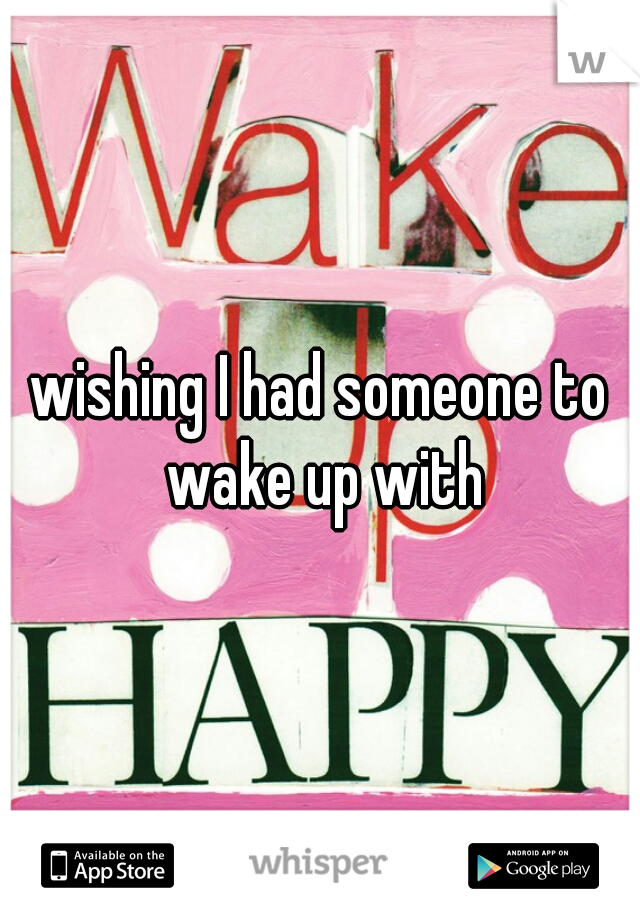 wishing I had someone to wake up with