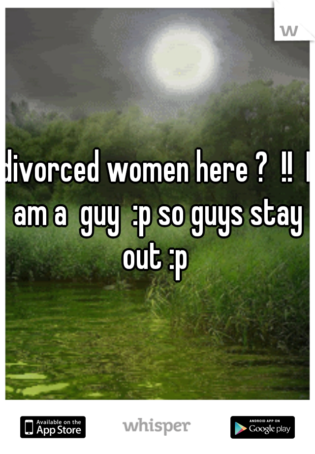 divorced women here ?  !!  I am a  guy  :p so guys stay out :p