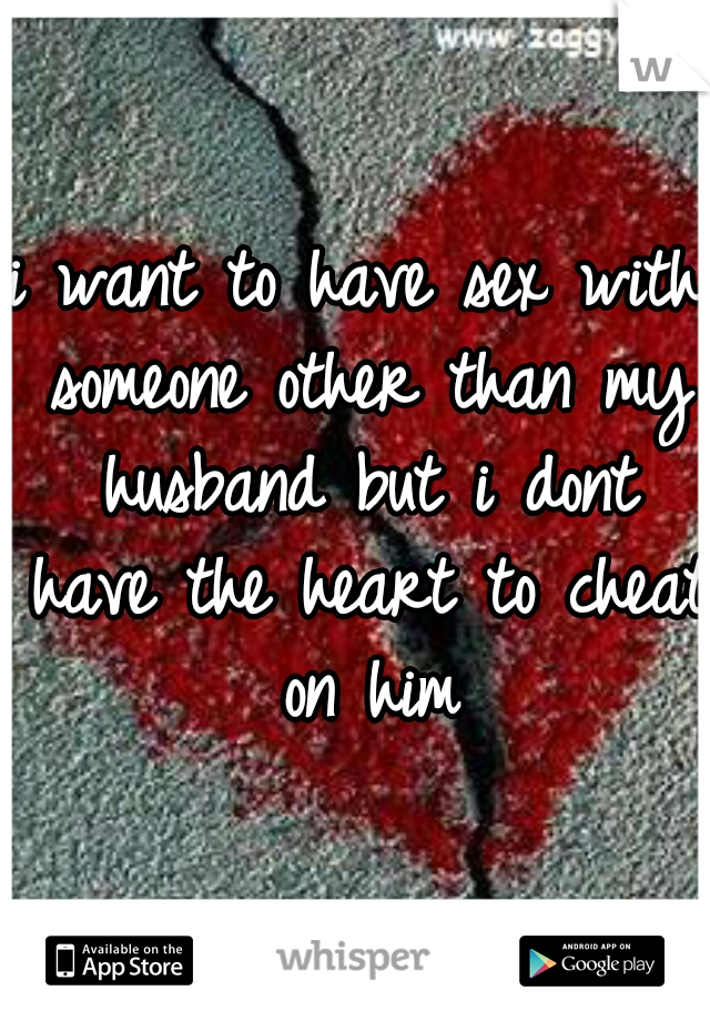 i want to have sex with someone other than my husband but i dont have the heart to cheat on him