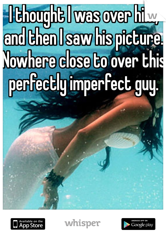 I thought I was over him, and then I saw his picture. Nowhere close to over this perfectly imperfect guy.