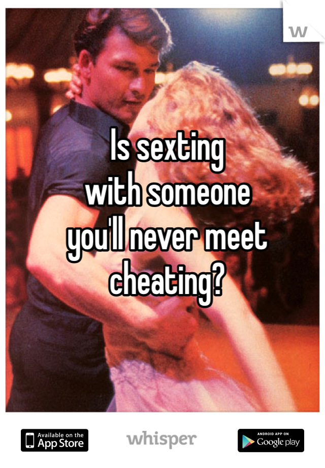 Is sexting  with someone you'll never meet cheating?