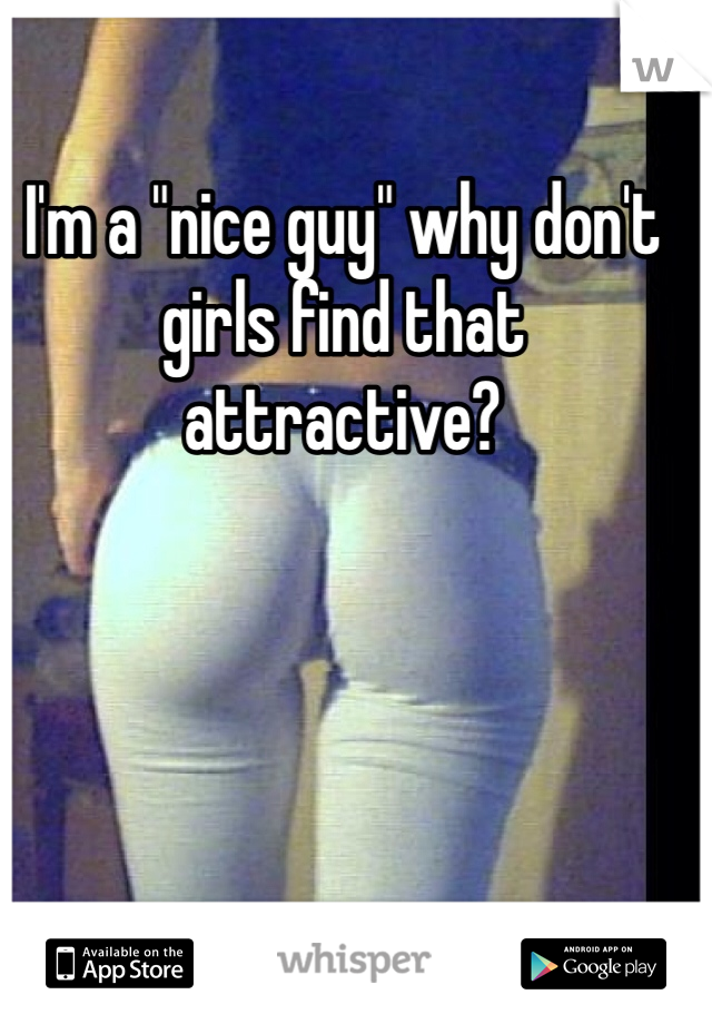 "I'm a ""nice guy"" why don't girls find that attractive?"