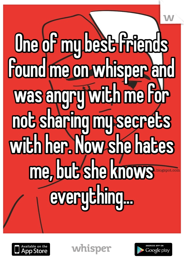 One of my best friends found me on whisper and was angry with me for not sharing my secrets with her. Now she hates me, but she knows everything...