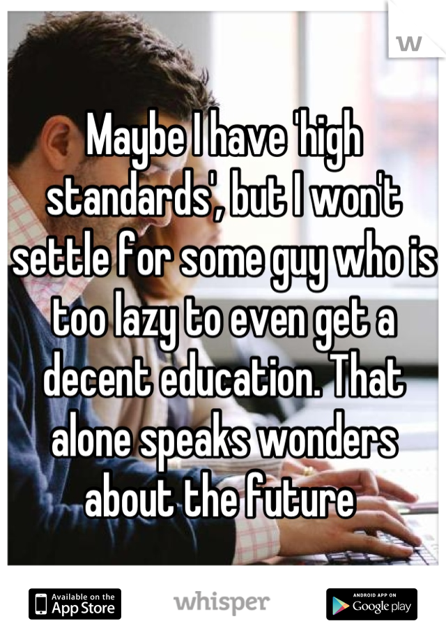 Maybe I have 'high standards', but I won't settle for some guy who is too lazy to even get a decent education. That alone speaks wonders about the future