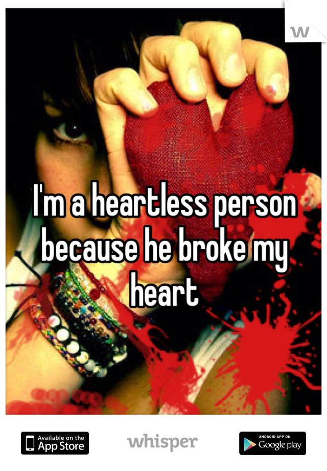 I'm a heartless person because he broke my heart