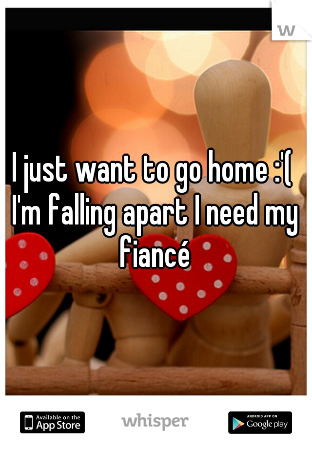I just want to go home :'(  I'm falling apart I need my fiancé