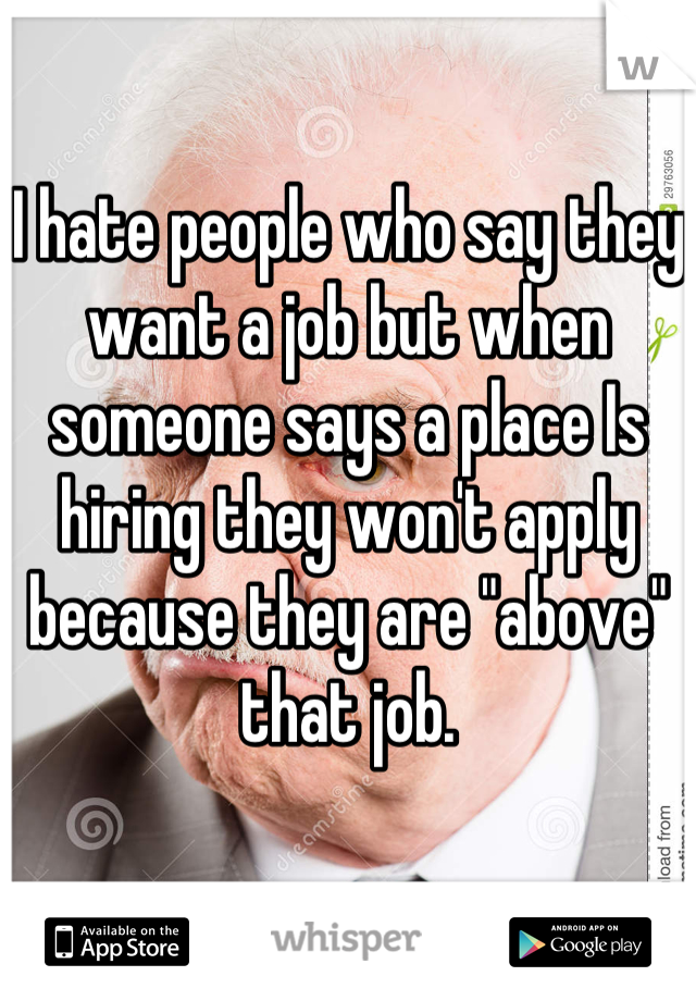 "I hate people who say they want a job but when someone says a place Is hiring they won't apply because they are ""above"" that job."