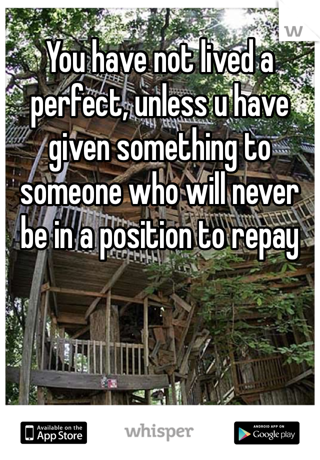 You have not lived a perfect, unless u have given something to someone who will never be in a position to repay