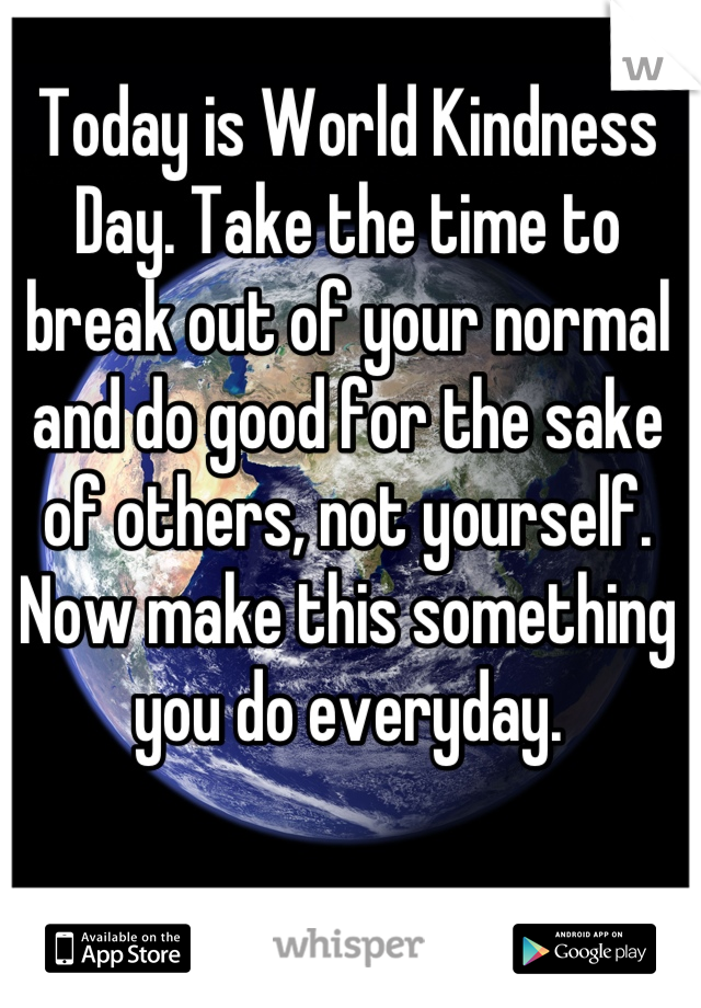 Today is World Kindness Day. Take the time to break out of your normal and do good for the sake of others, not yourself. Now make this something you do everyday.
