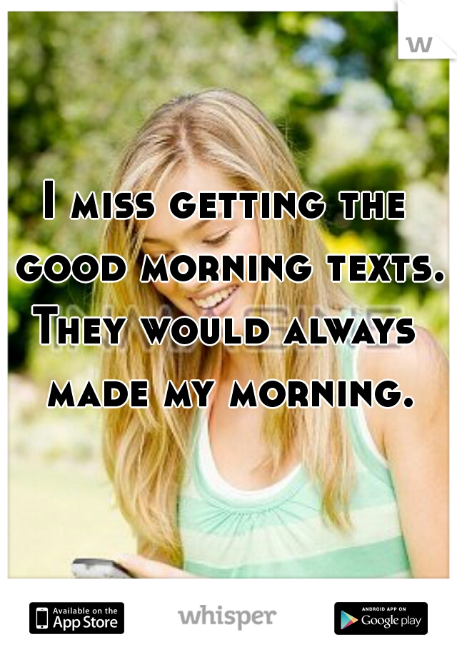 I miss getting the good morning texts.   They would always made my morning.