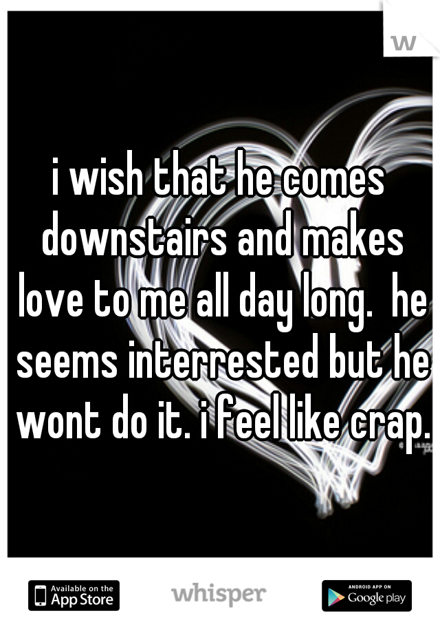 i wish that he comes downstairs and makes love to me all day long.  he seems interrested but he wont do it. i feel like crap.