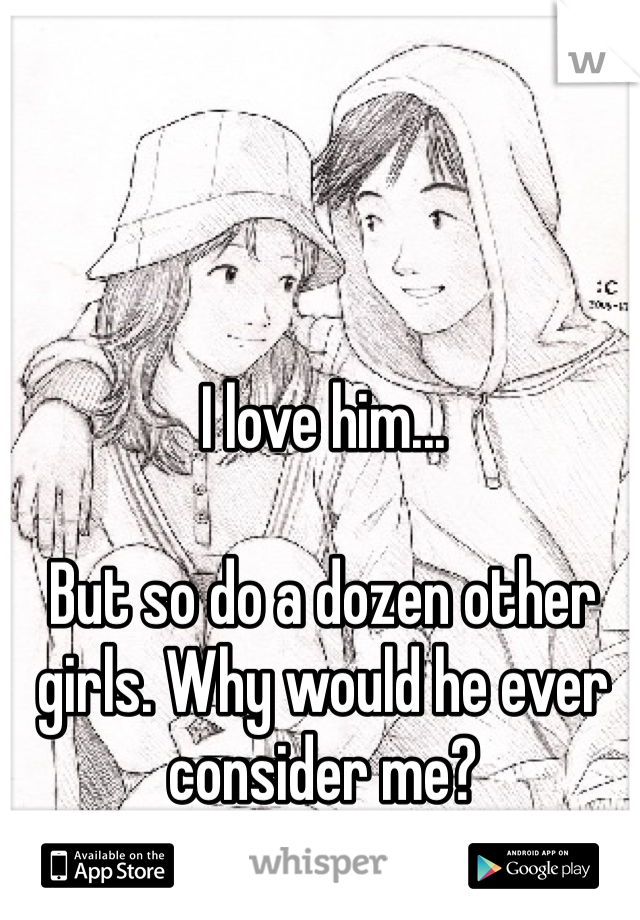 I love him...  But so do a dozen other girls. Why would he ever consider me?