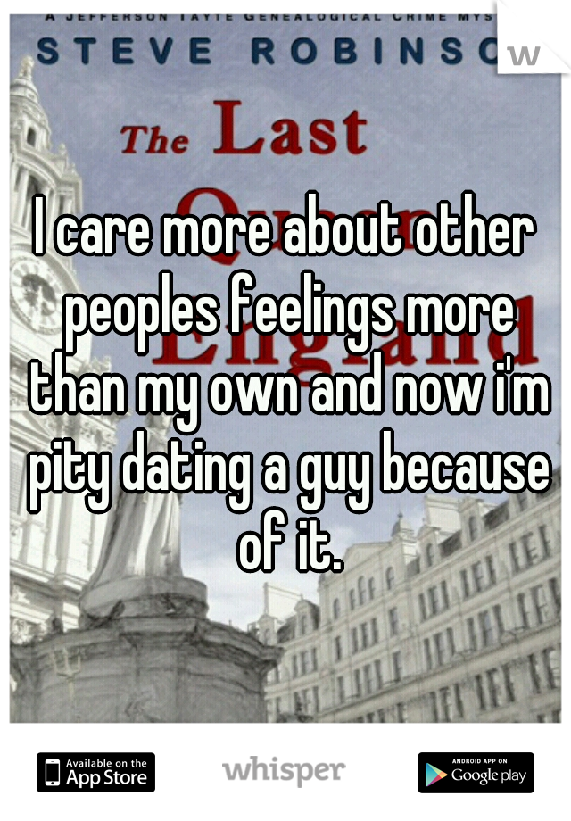 I care more about other peoples feelings more than my own and now i'm pity dating a guy because of it.