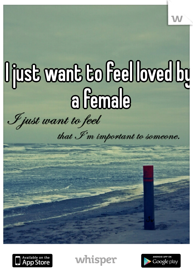 I just want to feel loved by a female