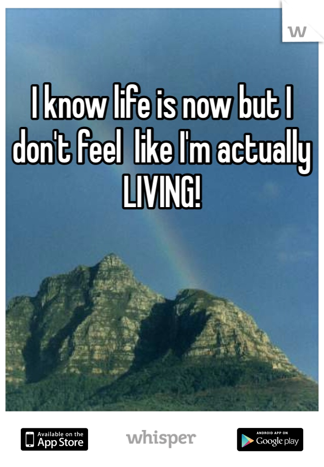 I know life is now but I don't feel  like I'm actually LIVING!