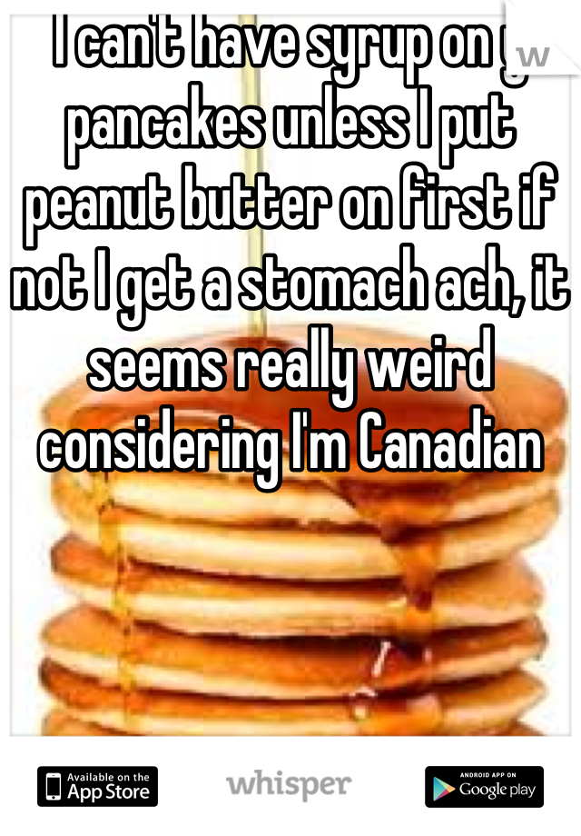 I can't have syrup on y pancakes unless I put peanut butter on first if not I get a stomach ach, it seems really weird considering I'm Canadian