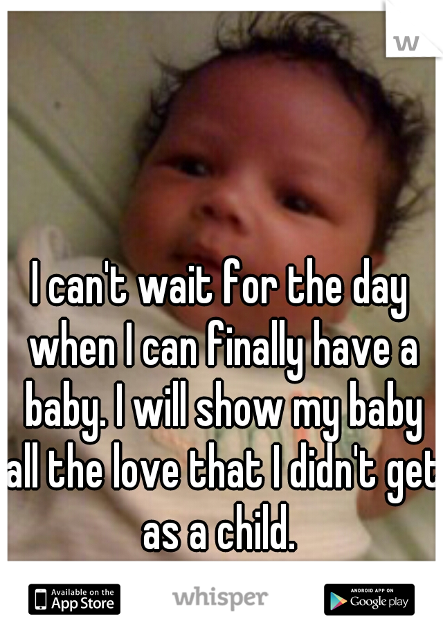 I can't wait for the day when I can finally have a baby. I will show my baby all the love that I didn't get as a child.