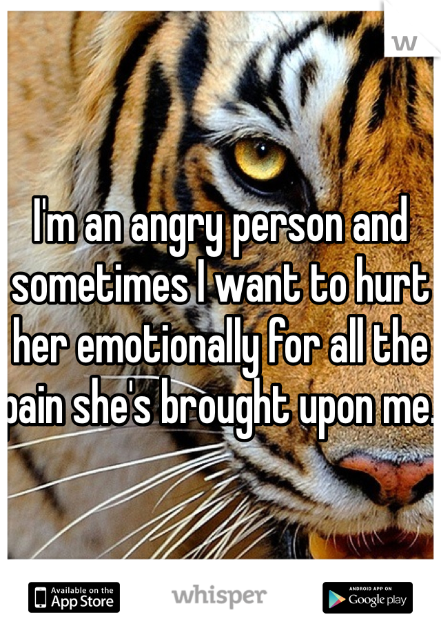 I'm an angry person and sometimes I want to hurt her emotionally for all the pain she's brought upon me.