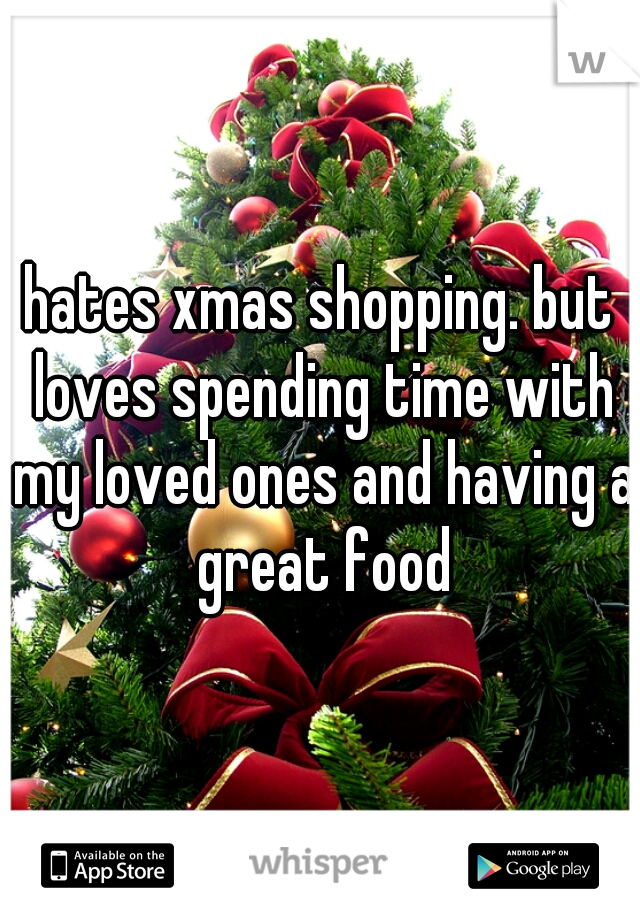 hates xmas shopping. but loves spending time with my loved ones and having a great food