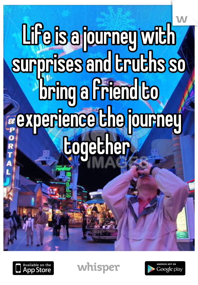 Life is a journey with surprises and truths so bring a friend to experience the journey together