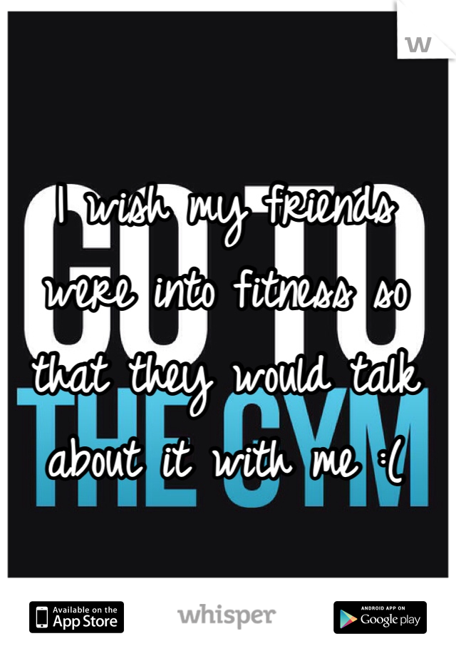 I wish my friends were into fitness so that they would talk about it with me :(