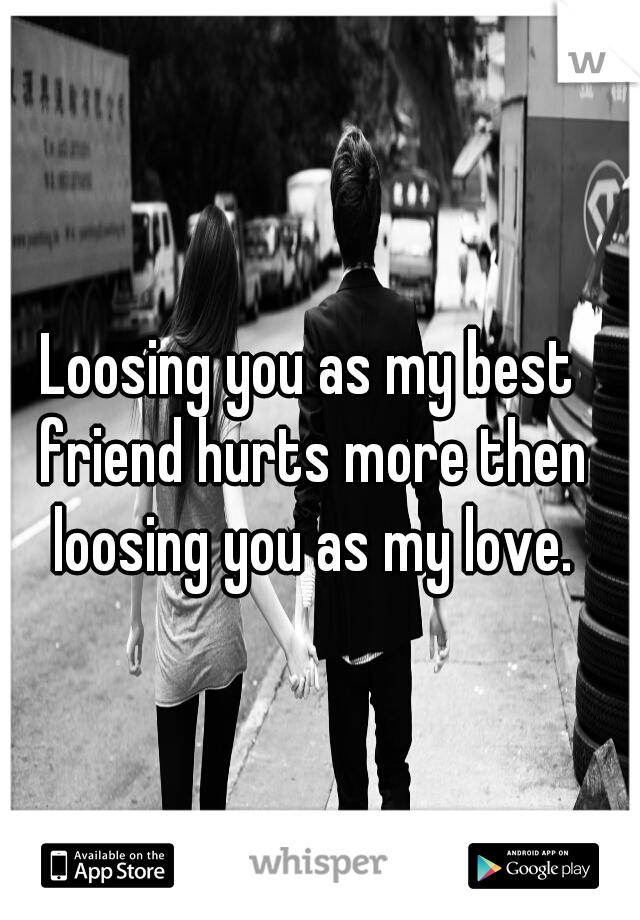 Loosing you as my best friend hurts more then loosing you as my love.
