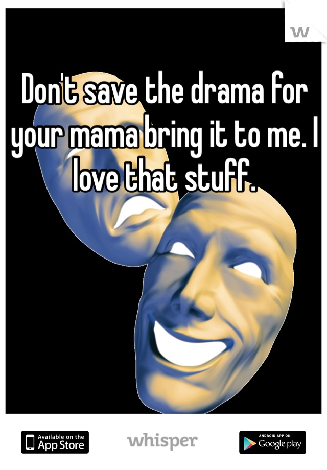 Don't save the drama for your mama bring it to me. I love that stuff.