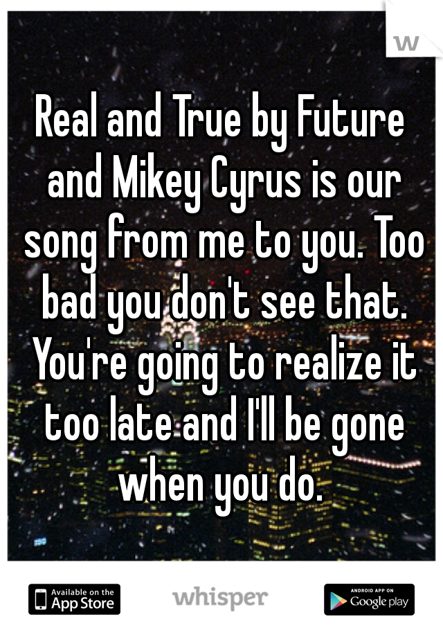 Real and True by Future and Mikey Cyrus is our song from me to you. Too bad you don't see that. You're going to realize it too late and I'll be gone when you do.