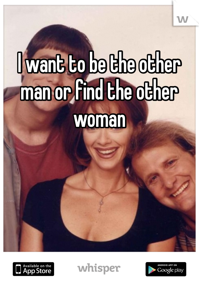 I want to be the other man or find the other woman