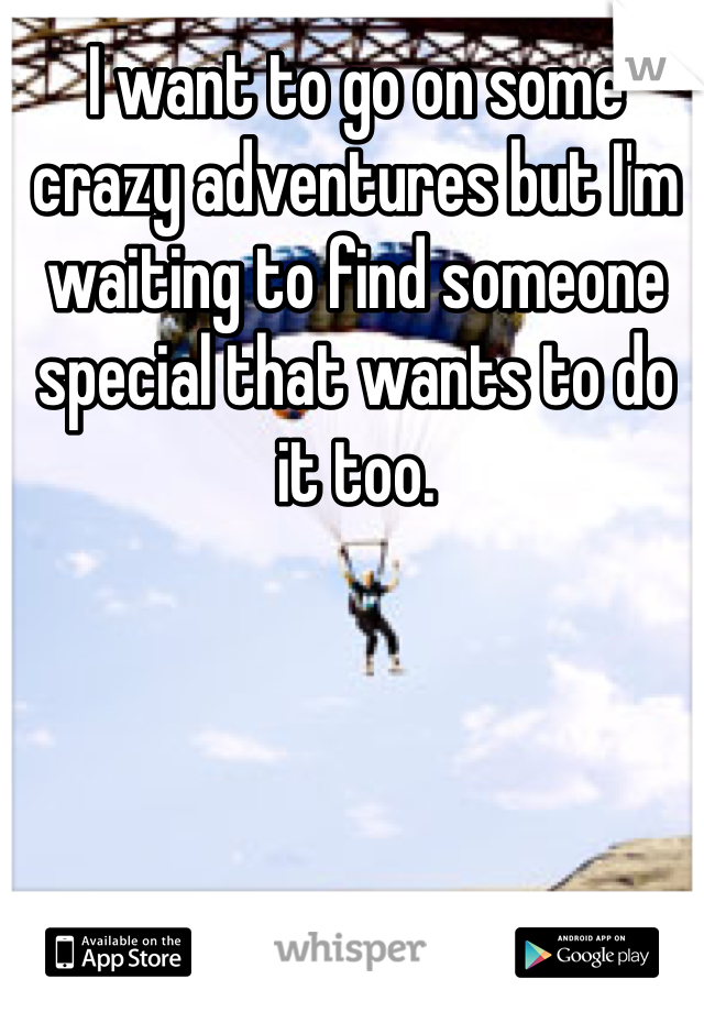 I want to go on some crazy adventures but I'm waiting to find someone special that wants to do it too.