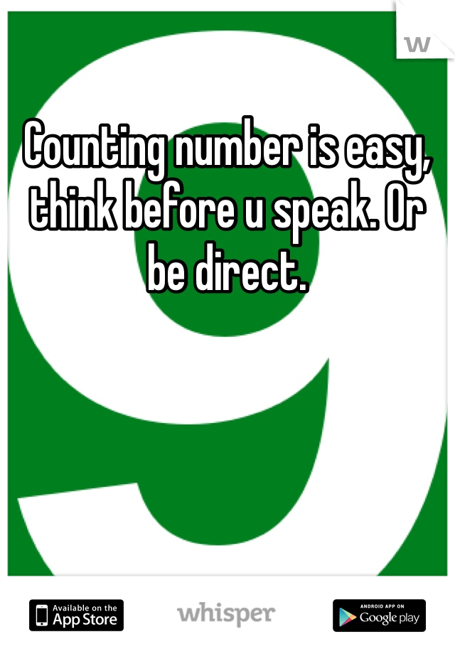 Counting number is easy, think before u speak. Or be direct.