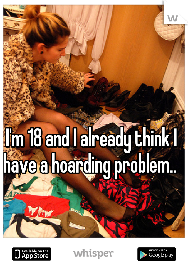 I'm 18 and I already think I have a hoarding problem..
