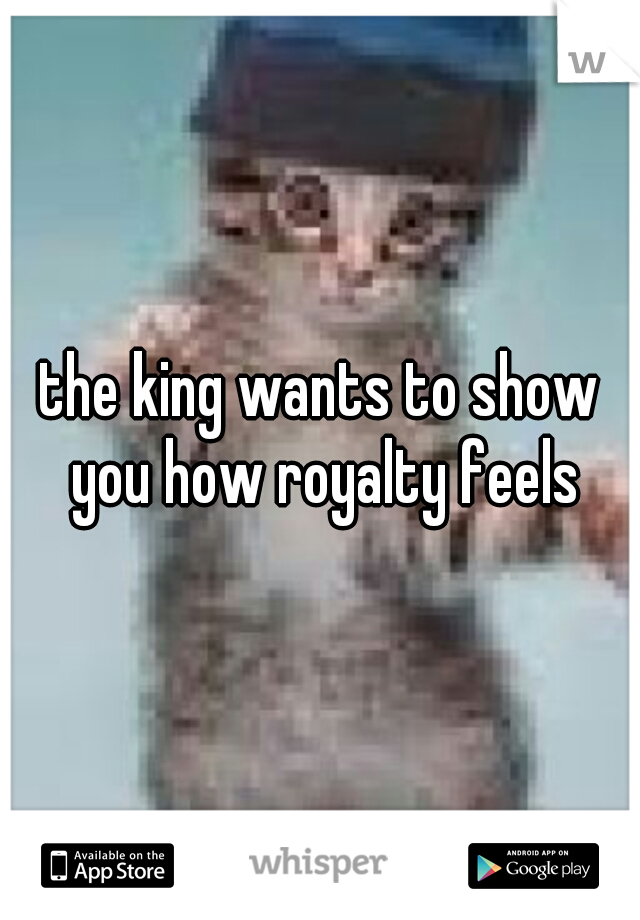 the king wants to show you how royalty feels