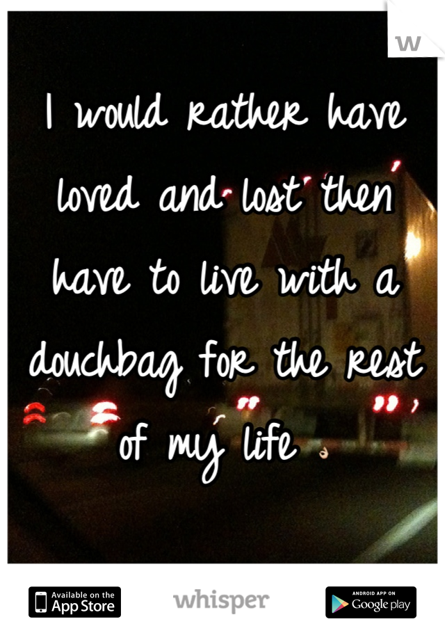 I would rather have loved and lost then have to live with a douchbag for the rest of my life 👌