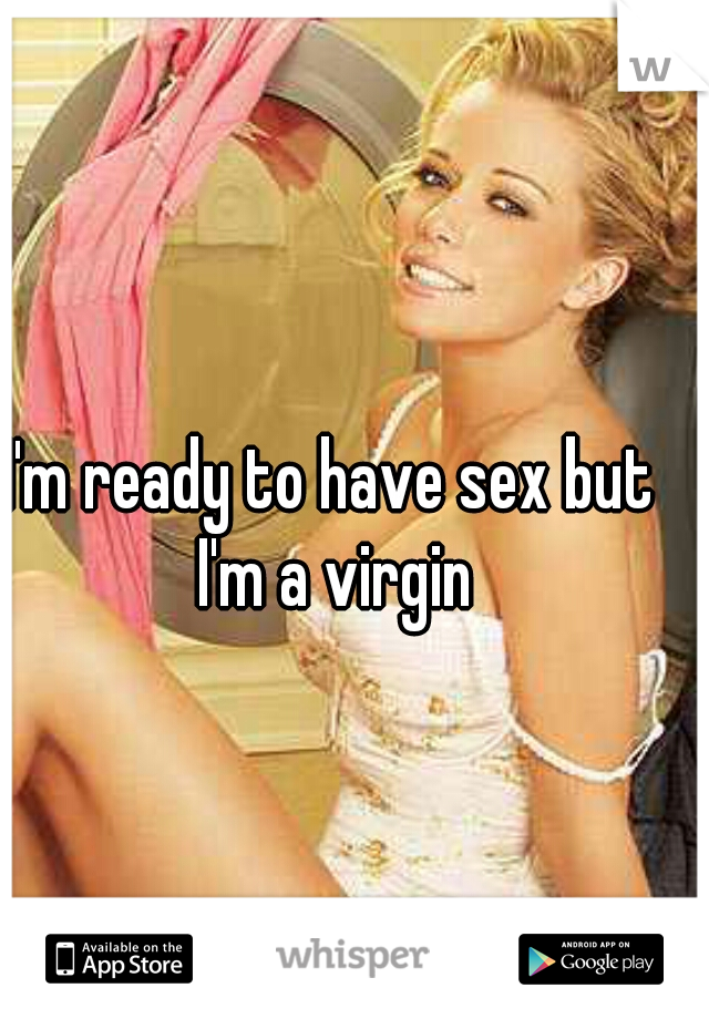 I'm ready to have sex but I'm a virgin