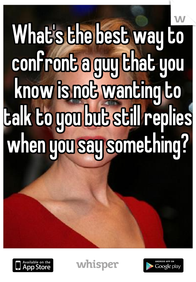 What's the best way to confront a guy that you know is not wanting to talk to you but still replies when you say something?