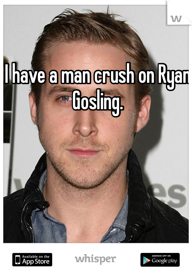 I have a man crush on Ryan Gosling.