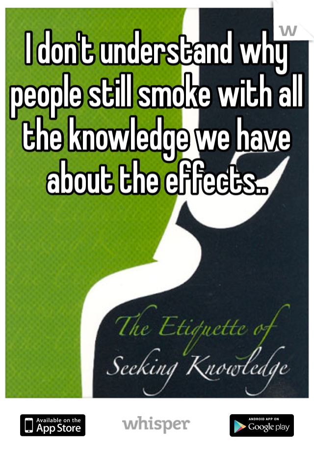 I don't understand why people still smoke with all the knowledge we have about the effects..